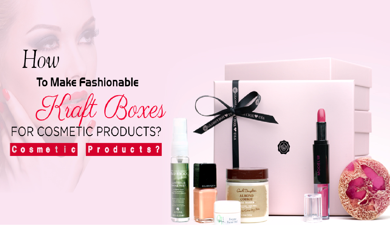 How to Make Fashionable Kraft Boxes for Cosmetic Products?